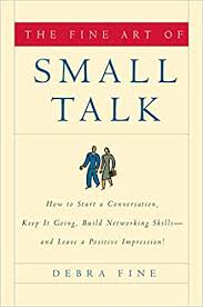 the fine art of small talk how to start a conversation keep it going build networking skills and leave a positive impression