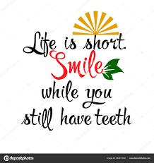 La Vie Est Courte Souriez Même Si Vous Avez Encore Des Dents