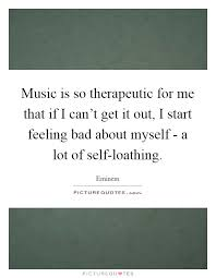 Quotes About Feeling Bad About Yourself Best of Music Is So Therapeutic For Me That If I Can't Get It Out I