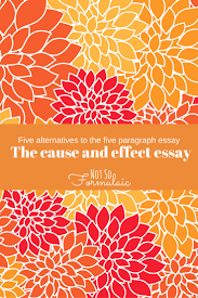 cause and effect essay writing five alternatives to the five  five alternatives to the five paragraph essay writing the cause the cause and effect essay another