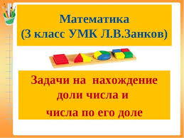 Презентация по математике для класса Задачи на нахождение доли  Математика 3 класс УМК Л В Занков Задачи на нахождение доли числа