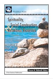 spirituality social construction and relational processes essays spirituality social construction and relational processes essays and reflections editor duane bidwell