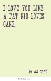 I Love You Like Quotes Adorable 48 Cent Photo Quotes I Love You Like A Fat Kid Loves Cake Love