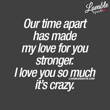 Our Time Apart Has Made My Love For You Stronger I Love You So Much