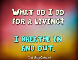 Living Quotes Stunning What Do I Do For A Living I Breathe In And Out