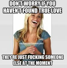 Dont worry if you havn't found true love - meme | Funny Dirty ... via Relatably.com