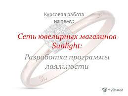 Презентация на тему Курсовая работа на тему Сеть ювелирных  1 Курсовая работа на тему Сеть ювелирных магазинов sunlight Разработка программы лояльности