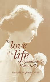 To Love This Life Quotations By Helen Keller Professor Of Public