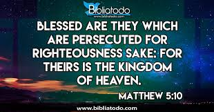 Matthew 5:10 KJV - Blessed are they which are persecuted for righteousness' sake: for theirs is the kingdom of heaven.