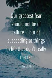 What Is Your Greatest Fear Our Greatest Fear Should Not Be Of Failure But Francis Chan 7