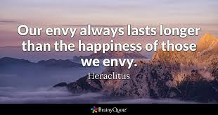 Heraclitus Quotes Best Our Envy Always Lasts Longer Than The Happiness Of Those We Envy