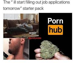 filling out applications the ill start filling out job applications tomorrow starter pack
