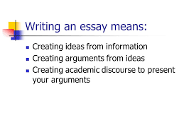 easy steps to writing the essay writing an essay means creating  2 writing an essay means creating ideas from information creating arguments from ideas creating academic discourse to present your arguments