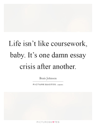 life isn t like coursework baby it s one damn essay crisis life isn t like coursework baby it s one damn essay crisis after another