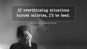If Overthinking Situations Burned Calories Id Be Dead