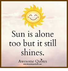 Sun Is Alone Too But It Still Shines Awesome Quotes New Sun Quotes