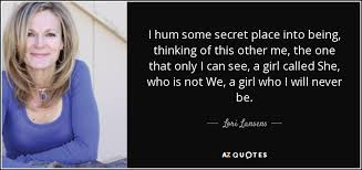 Hum Quote Enchanting Lori Lansens Quote I Hum Some Secret Place Into Being Thinking Of