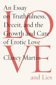 love and lies an essay on truthfulness deceit and the growth  love and lies an essay on truthfulness deceit and the growth and care of erotic love by clancy martin