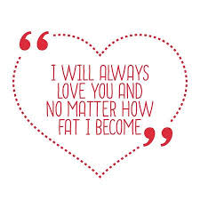 Funny Love Quote I Will Always Love You And No Matter How Fat Best Quotes I Will Always Love You