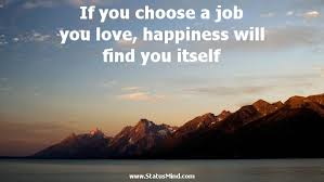 Find A Job You Love Quote Custom If You Choose A Job You Love Happiness Will Find StatusMind