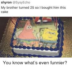 Shyron My Brother Turned 25 So I Bought Him This Cake Spongebob
