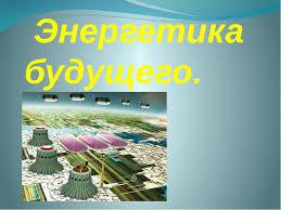 Реферат по физике Энергетика будущего Романовой Анастасии  слайда 2 Энергетика будущего