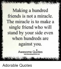 Making A Hundred Friends Is Not A Miracle The Miracle Is To Make A Classy Adorable Friend Quotes