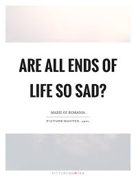 End Of Life Quotes Cool Are All Ends Of Life So Sad Picture Quotes