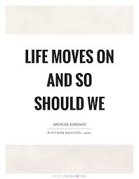 Life Moves On Quotes Extraordinary Life Moves On And So Should We Picture Quotes
