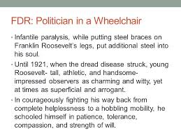 「Roosevelt:at the age of 29, contracted polio and thereafter was burdened with leg braces;」の画像検索結果