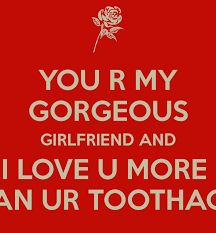 I Love You More Quotes Adorable YOU R MY GORGEOUS GIRLFRIEND AND I LOVE U MORE THAN UR TOOTHACHE