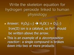 write the skeleton equation for hydrogen peroxide linked to human physiology