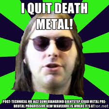 I quit Death metal! Post-technical nu jazz Sumeriangrind djentstep ... via Relatably.com