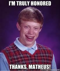 I'M TRULY HONORED Thanks, Matheus! - Bad luck Brian meme | Meme ... via Relatably.com