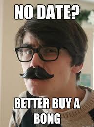 no date? better buy a bong - Zany Zach - quickmeme via Relatably.com
