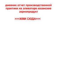 dnevnik otchet po proizvodstvennoy praktike veterinarii by elena  dnevnik otchet proizvodstvennoy praktiki na elevatore kazanskie zernoprodukt