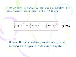 if the collision is elastic we can also use equation 4 16 conservation of kinetic energy with v2i 0 to give 4 26 if the collision is inelastic