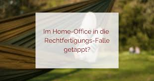Die Rechtfertigungsfalle Im Home Office Abenteuer Home Office