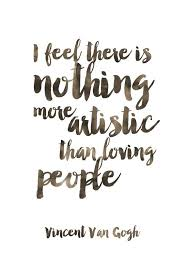 Vincent Van Gogh Quotes Awesome I Feel There Is Nothing More Artistic Than Loving People Print Van