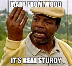 made from wood it's real sturdy - Chubbs Peterson | Meme Generator via Relatably.com