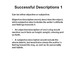 descriptive writing how to the purpose of descriptive writing is  successful descriptions 1 can be either objective or subjective