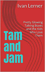 Amazon.com: Tam and Jam: Pretty Glowing Talking Boxes and the Kids Who Love  Them eBook: Lerner, Ivan, McLaughlin, Tricia: Kindle Store