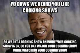 yo dawg we heard you like cooking shows So we put a cooking show ... via Relatably.com