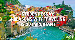 student essay reasons why traveling is so important acis blog student essay 4 reasons why traveling is so important