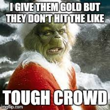 the grinch memes. Plain Grinch HATE Grinch  I GIVE THEM GOLD BUT THEY DONu0027T HIT THE LIKE TOUGH CROWD  Intended The Grinch Memes C
