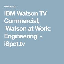 ibm watson tv mercial watson at work engineering ispot tv