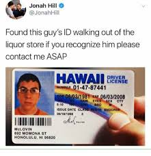 Driver Recognize Jonah Him Store 06032008 Exp Hawaii Number Walking This Liquor If W Found Hill Asap 01-47-87441 06031981 License 892 S Contact You Momona 5-10 Mclovin Id Endors Cty Eyes Sex Of Out The Hair 8 Guy's 3 Please Me Date 06181998 Class Issue