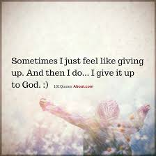 Christian Quotes About Giving Best of Sometimes I Just Feel Like Giving Up And Then I Do I Give It Up To