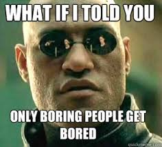 boring people. what if i told you, only boring people get bored? r