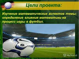Презентация на тему Тема проекта Математика в футболе  2 Цели проекта Цели проекта Изучение математических аспектов темы определение влияния математики на процесс игры в футбол